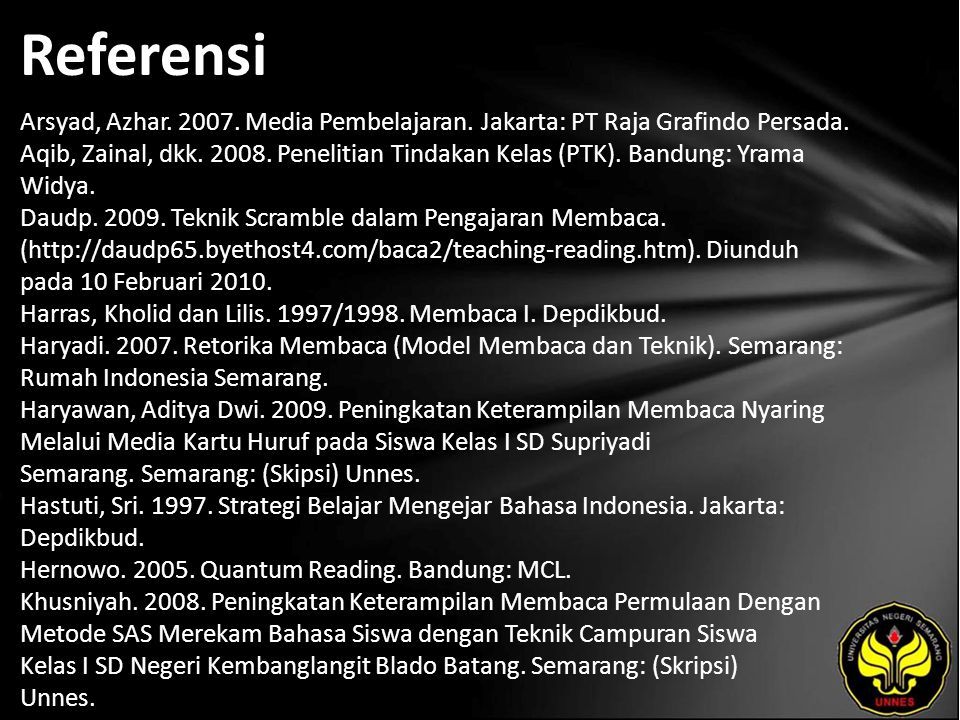 Referensi Arsyad, Azhar. 2007. Media Pembelajaran. Jakarta: PT Raja Grafindo Persada. Aqib, Zainal, dkk. 2008. Penelitian Tindakan Kelas (PTK). Bandun