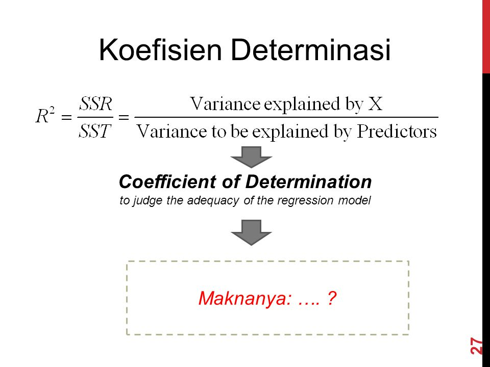 Koefisien Determinasi Coefficient of Determination to judge the adequacy of the regression model Maknanya: …. ? 27
