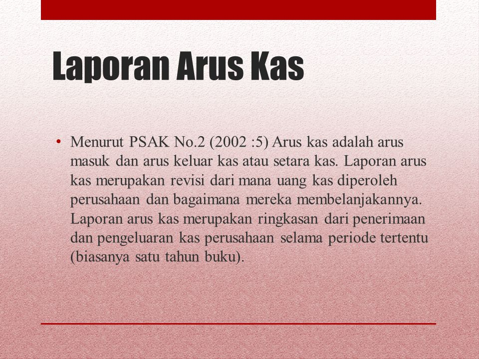 Laporan Arus Kas Menurut PSAK No.2 (2002 :5) Arus kas adalah arus masuk dan arus keluar kas atau setara kas. Laporan arus kas merupakan revisi dari ma