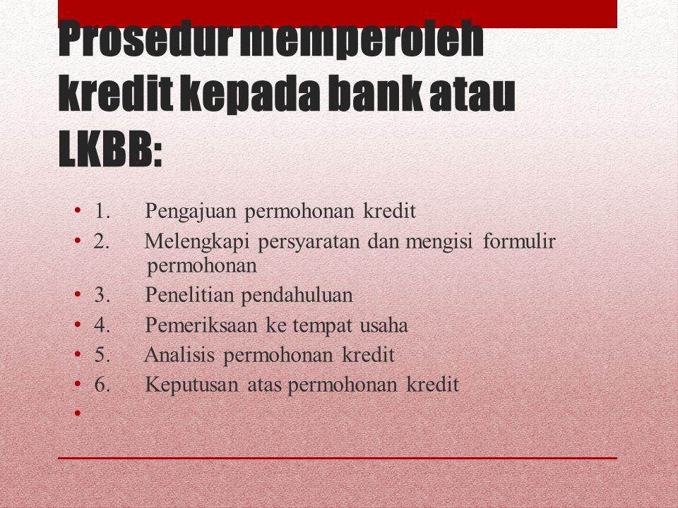 Prosedur memperoleh kredit kepada bank atau LKBB: 1. Pengajuan permohonan kredit 2. Melengkapi persyaratan dan mengisi formulir permohonan 3. Peneliti