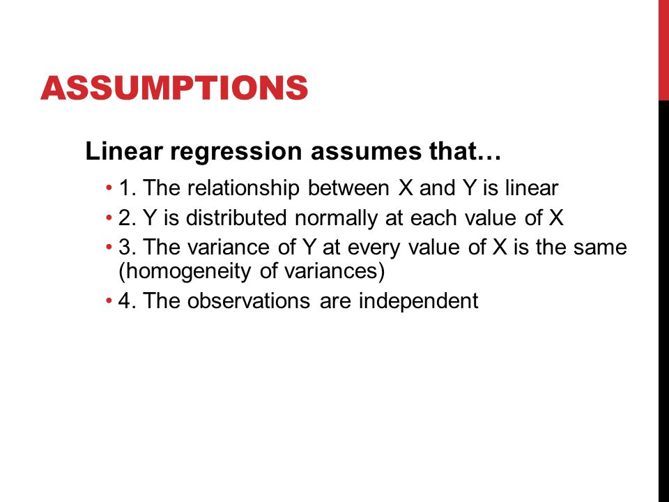ASSUMPTIONS Linear regression assumes that… 1. The relationship between X and Y is linear 2. Y is distributed normally at each value of X 3. The varia