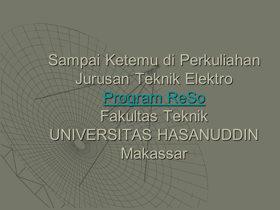 Sampai Ketemu di Perkuliahan Jurusan Teknik Elektro Program ReSo Fakultas Teknik UNIVERSITAS HASANUDDIN Makassar Program ReSo Program ReSo