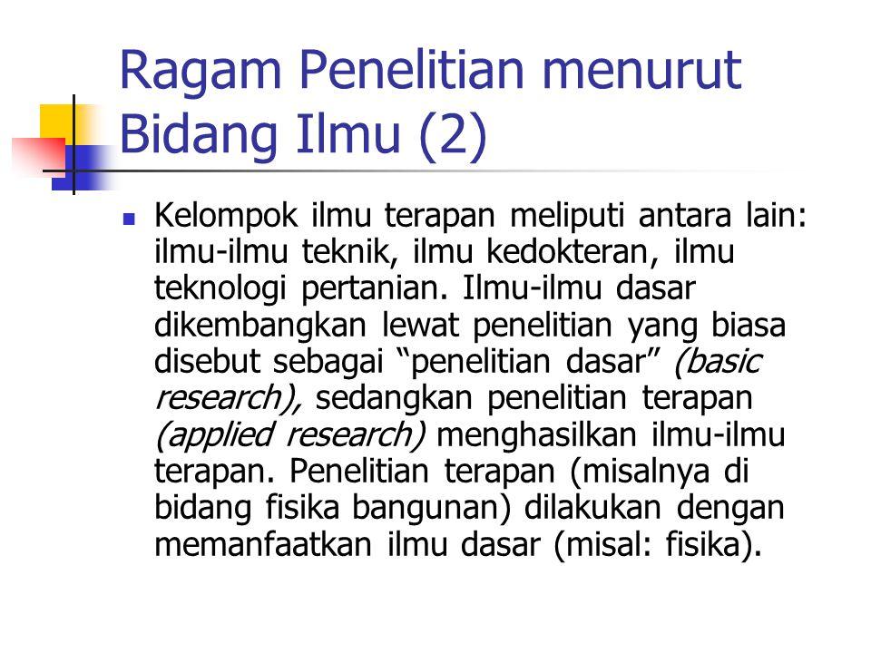 Ragam Penelitian menurut Bidang Ilmu (2) Kelompok ilmu terapan meliputi antara lain: ilmu-ilmu teknik, ilmu kedokteran, ilmu teknologi pertanian.