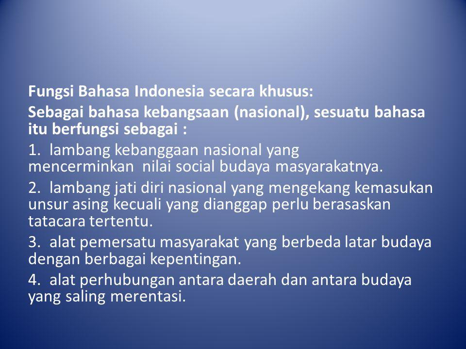 Fungsi Bahasa Indonesia secara khusus: Sebagai bahasa kebangsaan (nasional), sesuatu bahasa itu berfungsi sebagai : 1. lambang kebanggaan nasional yan