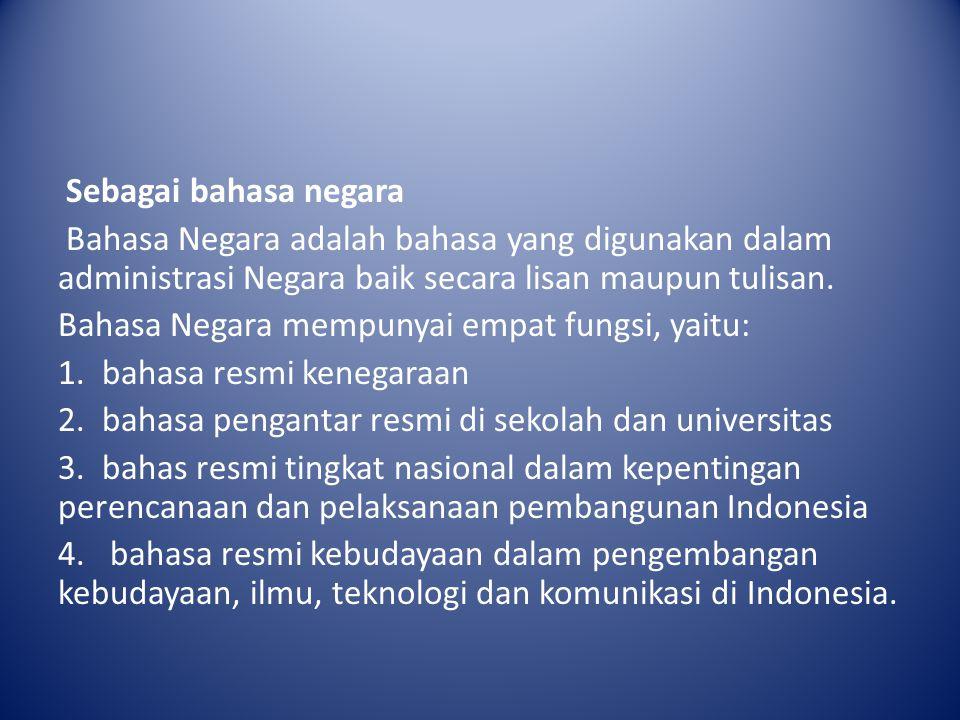 Sebagai bahasa negara Bahasa Negara adalah bahasa yang digunakan dalam administrasi Negara baik secara lisan maupun tulisan. Bahasa Negara mempunyai e