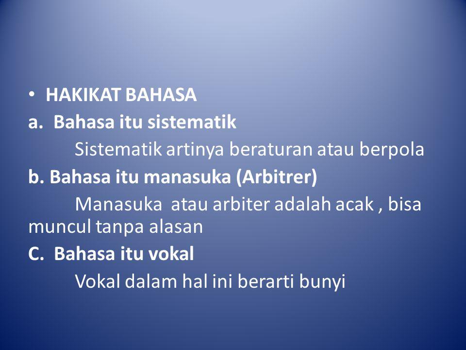 HAKIKAT BAHASA a. Bahasa itu sistematik Sistematik artinya beraturan atau berpola b. Bahasa itu manasuka (Arbitrer) Manasuka atau arbiter adalah acak,