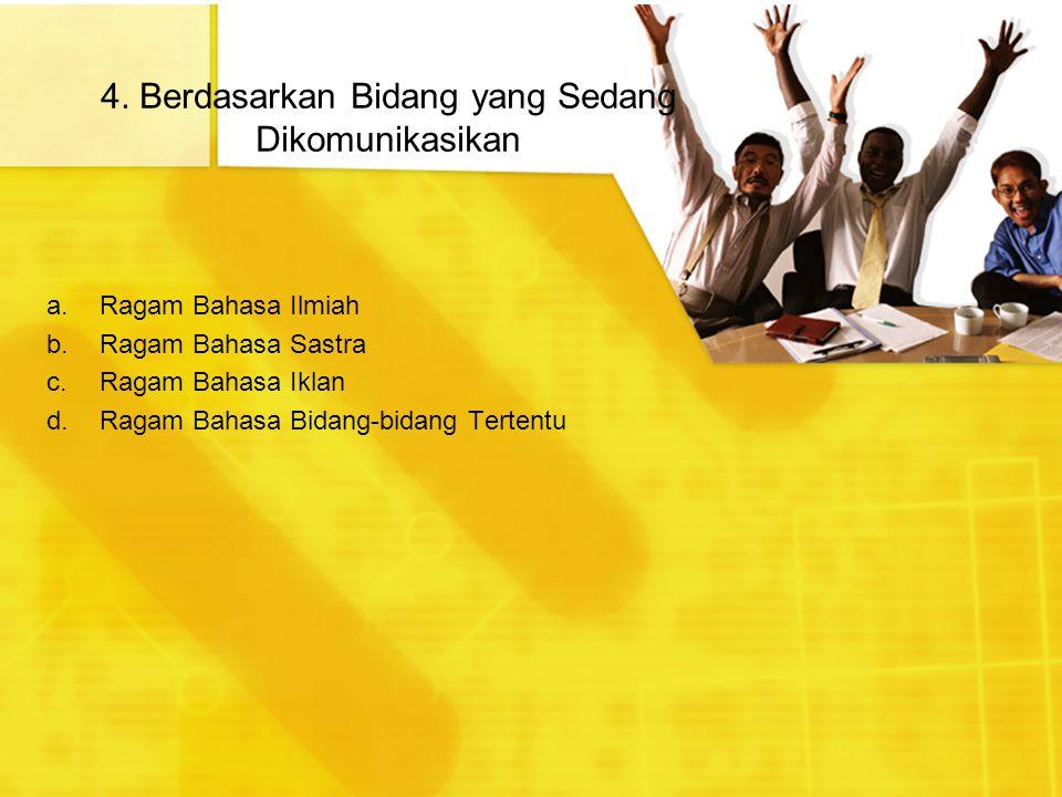 4. Berdasarkan Bidang yang Sedang Dikomunikasikan a.Ragam Bahasa Ilmiah b.Ragam Bahasa Sastra c.Ragam Bahasa Iklan d.Ragam Bahasa Bidang-bidang Terten