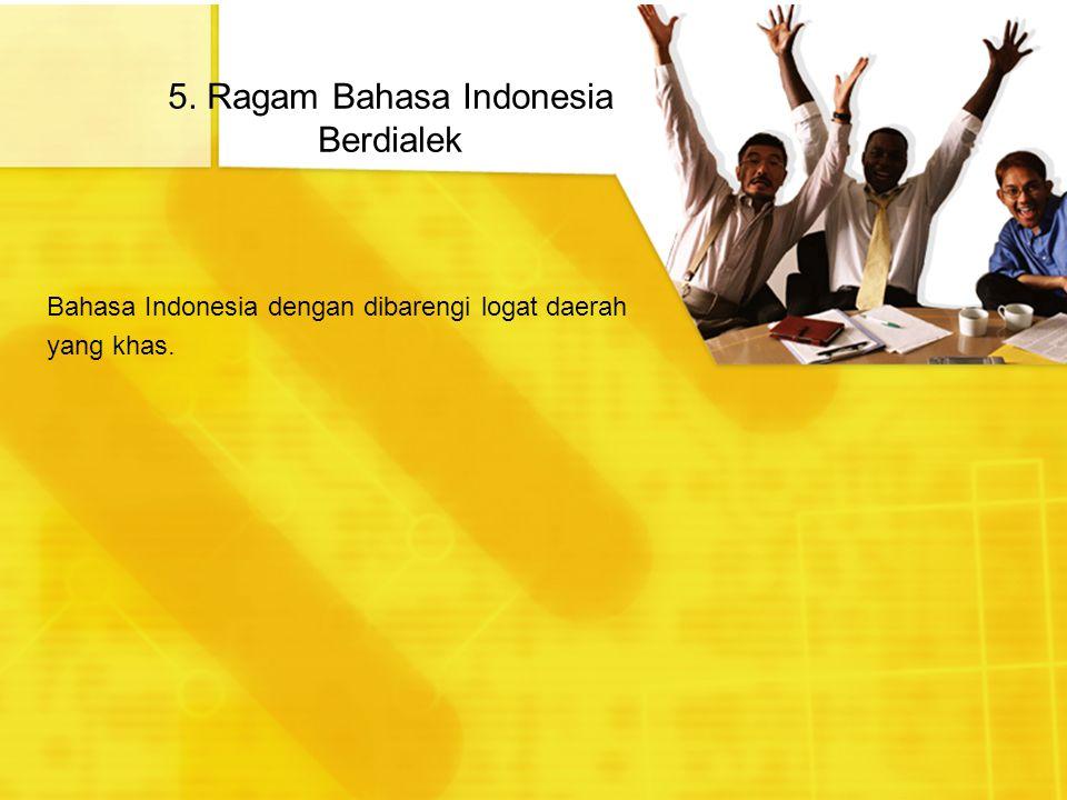 5. Ragam Bahasa Indonesia Berdialek Bahasa Indonesia dengan dibarengi logat daerah yang khas.