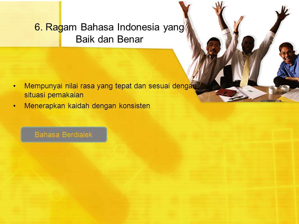 6. Ragam Bahasa Indonesia yang Baik dan Benar Mempunyai nilai rasa yang tepat dan sesuai dengan situasi pemakaian Menerapkan kaidah dengan konsisten B