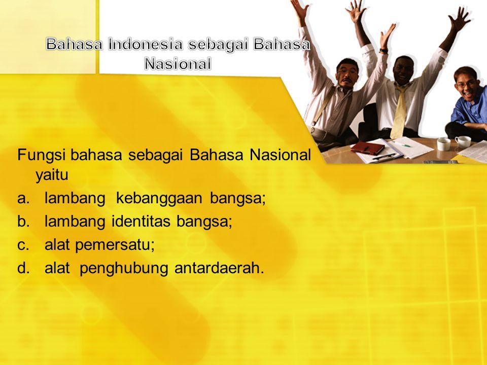 Fungsi bahasa sebagai Bahasa Nasional yaitu a.lambang kebanggaan bangsa; b.lambang identitas bangsa; c.alat pemersatu; d.alat penghubung antardaerah.