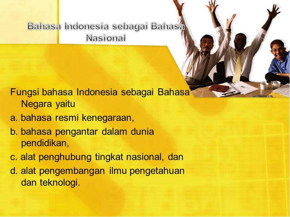 Fungsi bahasa Indonesia sebagai Bahasa Negara yaitu a. bahasa resmi kenegaraan, b. bahasa pengantar dalam dunia pendidikan, c. alat penghubung tingkat