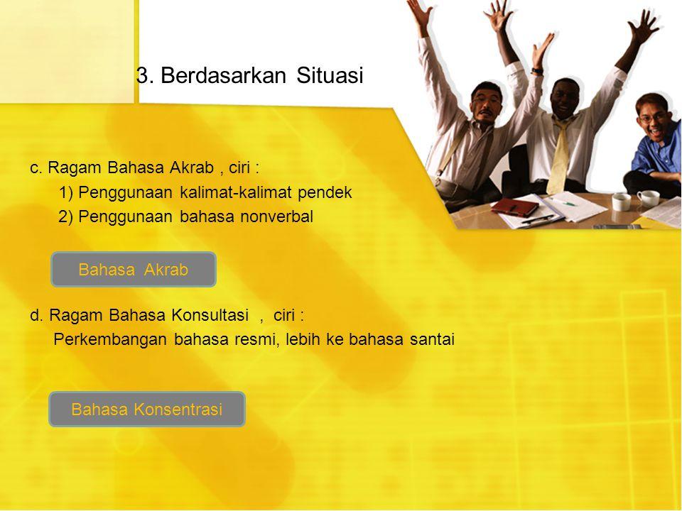 3. Berdasarkan Situasi c. Ragam Bahasa Akrab, ciri : 1) Penggunaan kalimat-kalimat pendek 2) Penggunaan bahasa nonverbal d. Ragam Bahasa Konsultasi, c