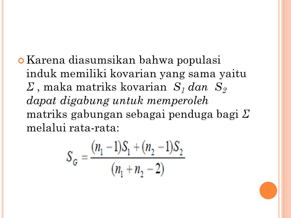 Karena diasumsikan bahwa populasi induk memiliki kovarian yang sama yaitu Σ, maka matriks kovarian S 1 dan S 2 dapat digabung untuk memperoleh matriks gabungan sebagai penduga bagi Σ melalui rata-rata: