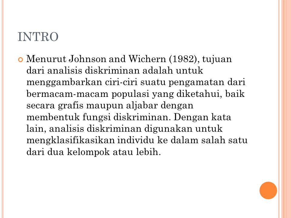 INTRO Menurut Johnson and Wichern (1982), tujuan dari analisis diskriminan adalah untuk menggambarkan ciri-ciri suatu pengamatan dari bermacam-macam populasi yang diketahui, baik secara grafis maupun aljabar dengan membentuk fungsi diskriminan.