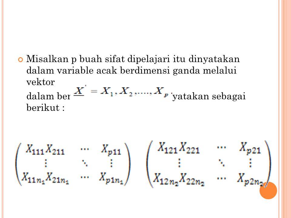 Misalkan p buah sifat dipelajari itu dinyatakan dalam variable acak berdimensi ganda melalui vektor dalam bentuk matriks dapat dinyatakan sebagai berikut :