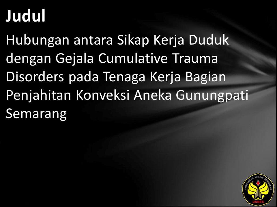 Judul Hubungan antara Sikap Kerja Duduk dengan Gejala Cumulative Trauma Disorders pada Tenaga Kerja Bagian Penjahitan Konveksi Aneka Gunungpati Semarang