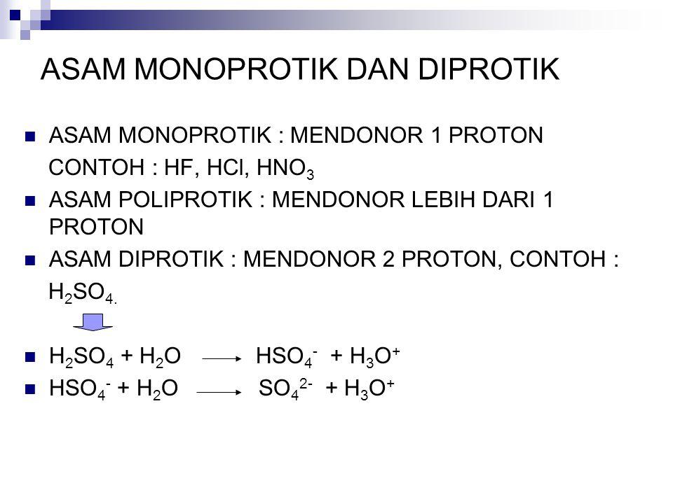ASAM MONOPROTIK DAN DIPROTIK ASAM MONOPROTIK : MENDONOR 1 PROTON CONTOH : HF, HCl, HNO 3 ASAM POLIPROTIK : MENDONOR LEBIH DARI 1 PROTON ASAM DIPROTIK