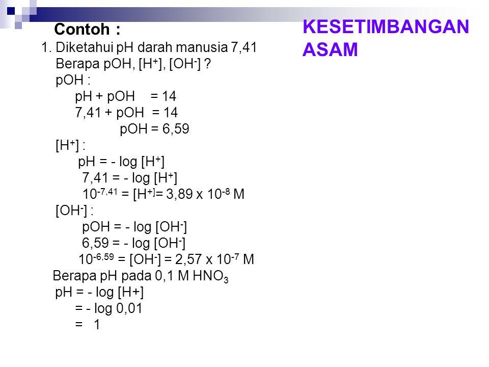 Contoh : 1. Diketahui pH darah manusia 7,41 Berapa pOH, [H + ], [OH - ] ? pOH : pH + pOH = 14 7,41 + pOH = 14 pOH = 6,59 [H + ] : pH = - log [H + ] 7,