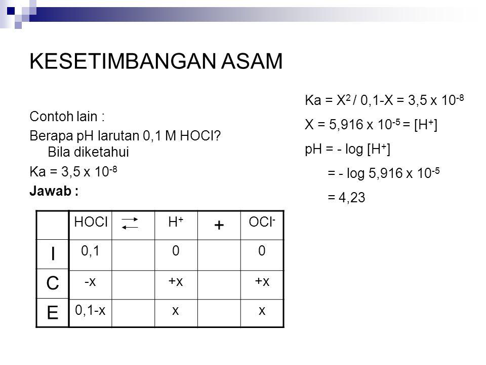 KESETIMBANGAN ASAM Contoh lain : Berapa pH larutan 0,1 M HOCl? Bila diketahui Ka = 3,5 x 10 -8 Jawab : HOClH+H+ + OCl - 0,100 -x+x 0,1-xxx I C E Ka =