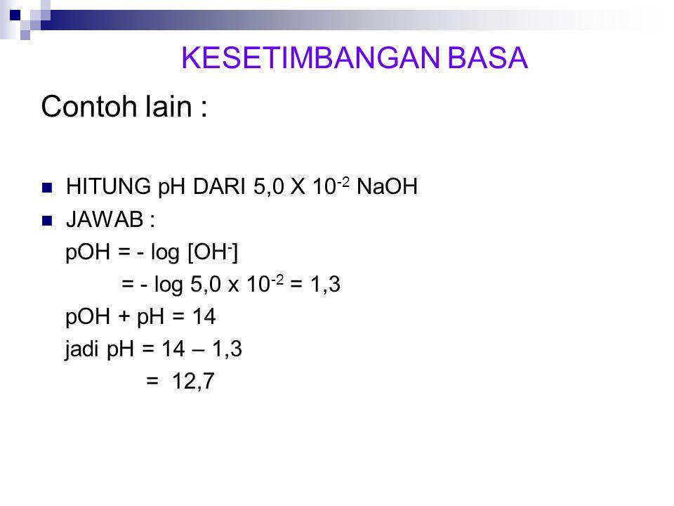 Contoh lain : HITUNG pH DARI 5,0 X 10 -2 NaOH JAWAB : pOH = - log [OH - ] = - log 5,0 x 10 -2 = 1,3 pOH + pH = 14 jadi pH = 14 – 1,3 = 12,7 KESETIMBAN