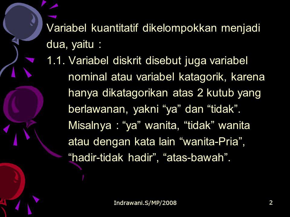 Indrawani.S/MP/2008 2 Variabel kuantitatif dikelompokkan menjadi dua, yaitu : 1.1. Variabel diskrit disebut juga variabel nominal atau variabel katago