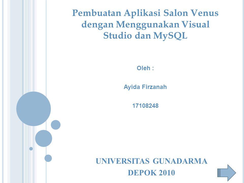 Oleh : Ayida Firzanah 17108248 UNIVERSITAS GUNADARMA DEPOK 2010 Pembuatan Aplikasi Salon Venus dengan Menggunakan Visual Studio dan MySQL