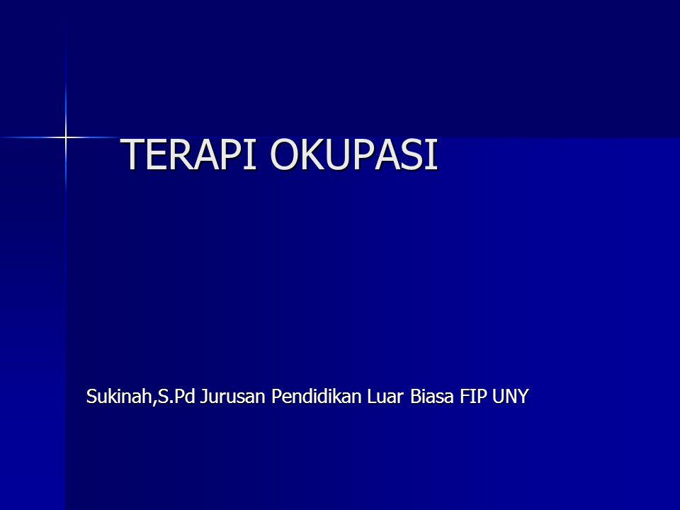TERAPI OKUPASI Sukinah,S.Pd Jurusan Pendidikan Luar Biasa FIP UNY