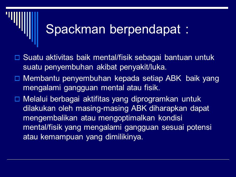 Spackman berpendapat :  Suatu aktivitas baik mental/fisik sebagai bantuan untuk suatu penyembuhan akibat penyakit/luka.