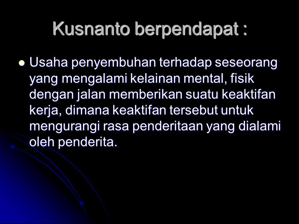 Kusnanto berpendapat : Usaha penyembuhan terhadap seseorang yang mengalami kelainan mental, fisik dengan jalan memberikan suatu keaktifan kerja, dimana keaktifan tersebut untuk mengurangi rasa penderitaan yang dialami oleh penderita.