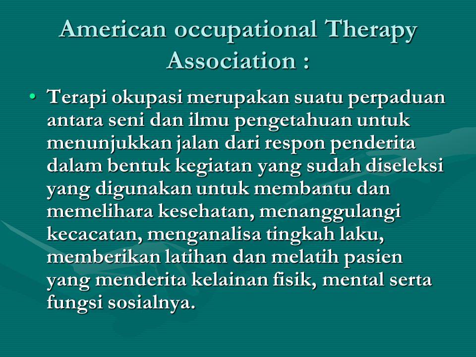 American occupational Therapy Association : Terapi okupasi merupakan suatu perpaduan antara seni dan ilmu pengetahuan untuk menunjukkan jalan dari respon penderita dalam bentuk kegiatan yang sudah diseleksi yang digunakan untuk membantu dan memelihara kesehatan, menanggulangi kecacatan, menganalisa tingkah laku, memberikan latihan dan melatih pasien yang menderita kelainan fisik, mental serta fungsi sosialnya.Terapi okupasi merupakan suatu perpaduan antara seni dan ilmu pengetahuan untuk menunjukkan jalan dari respon penderita dalam bentuk kegiatan yang sudah diseleksi yang digunakan untuk membantu dan memelihara kesehatan, menanggulangi kecacatan, menganalisa tingkah laku, memberikan latihan dan melatih pasien yang menderita kelainan fisik, mental serta fungsi sosialnya.