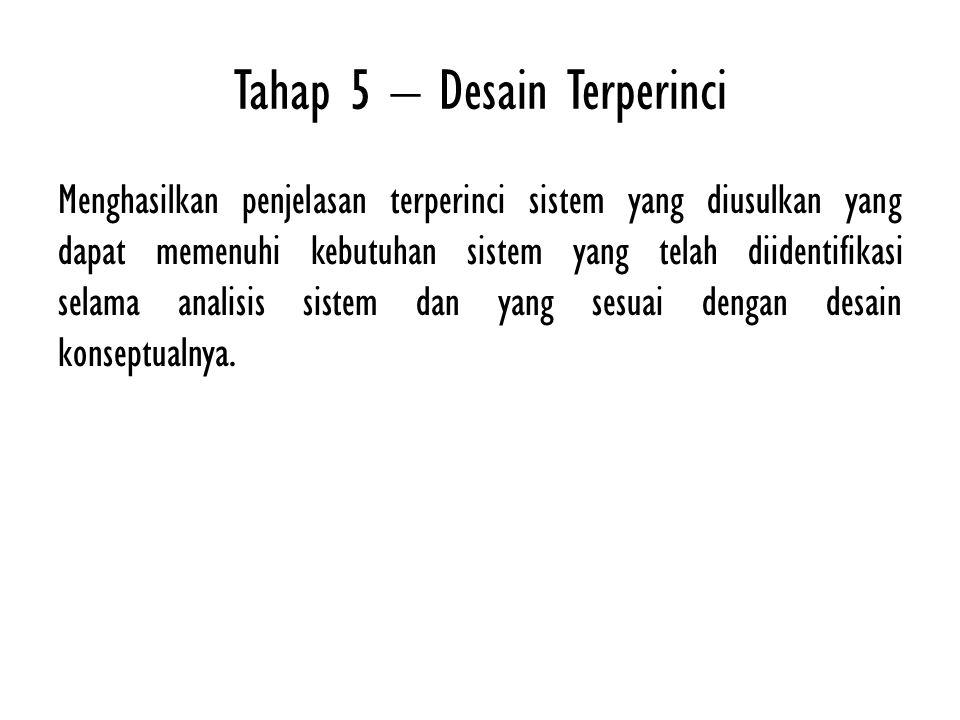 Tahap 5 – Desain Terperinci Menghasilkan penjelasan terperinci sistem yang diusulkan yang dapat memenuhi kebutuhan sistem yang telah diidentifikasi se