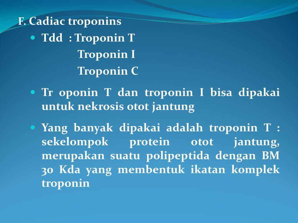 F. Cadiac troponins Tdd : Troponin T Troponin I Troponin C Tr oponin T dan troponin I bisa dipakai untuk nekrosis otot jantung Yang banyak dipakai ada