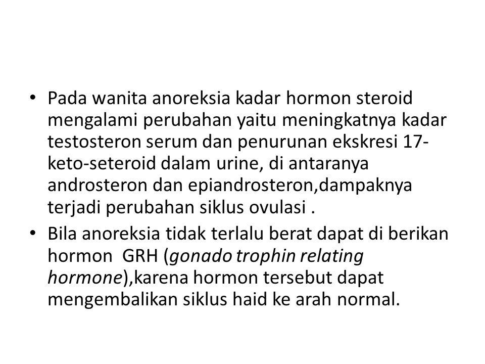 Pada wanita anoreksia kadar hormon steroid mengalami perubahan yaitu meningkatnya kadar testosteron serum dan penurunan ekskresi 17- keto-seteroid dal