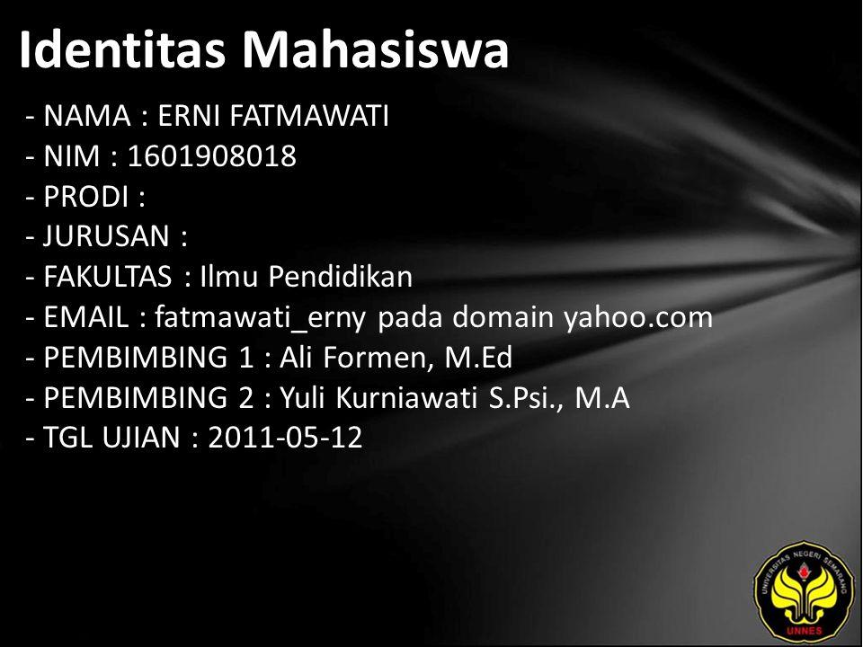 Identitas Mahasiswa - NAMA : ERNI FATMAWATI - NIM : 1601908018 - PRODI : - JURUSAN : - FAKULTAS : Ilmu Pendidikan - EMAIL : fatmawati_erny pada domain yahoo.com - PEMBIMBING 1 : Ali Formen, M.Ed - PEMBIMBING 2 : Yuli Kurniawati S.Psi., M.A - TGL UJIAN : 2011-05-12