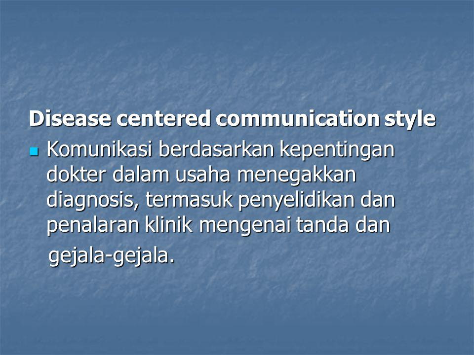 Disease centered communication style Komunikasi berdasarkan kepentingan dokter dalam usaha menegakkan diagnosis, termasuk penyelidikan dan penalaran k