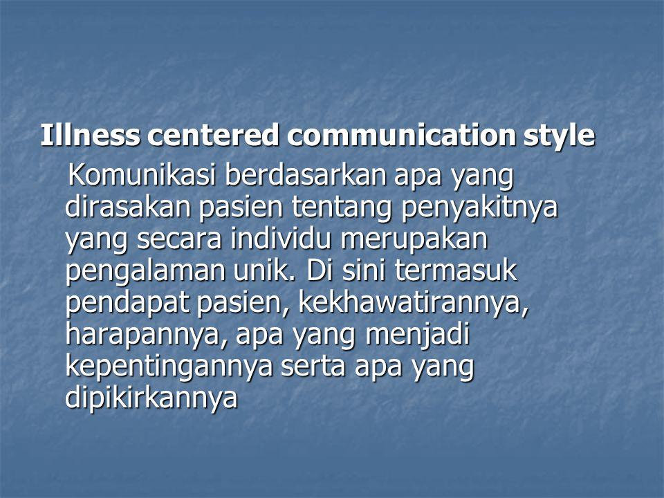Illness centered communication style Komunikasi berdasarkan apa yang dirasakan pasien tentang penyakitnya yang secara individu merupakan pengalaman un