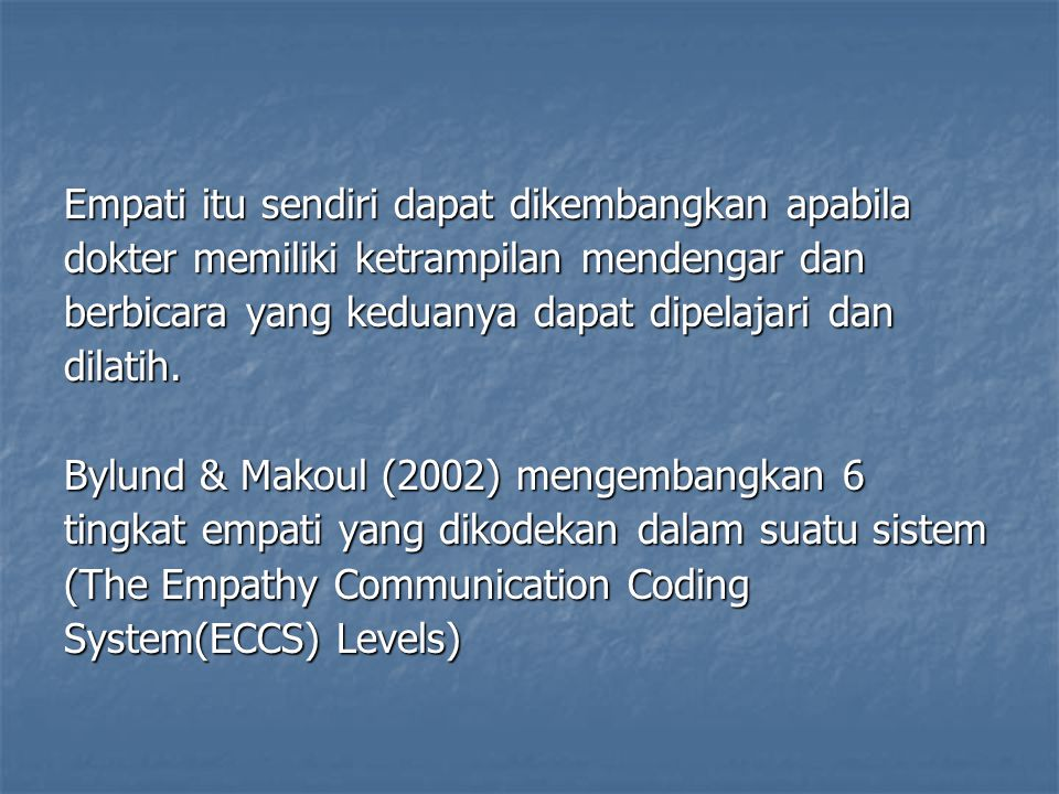 Empati itu sendiri dapat dikembangkan apabila dokter memiliki ketrampilan mendengar dan berbicara yang keduanya dapat dipelajari dan dilatih. Bylund &