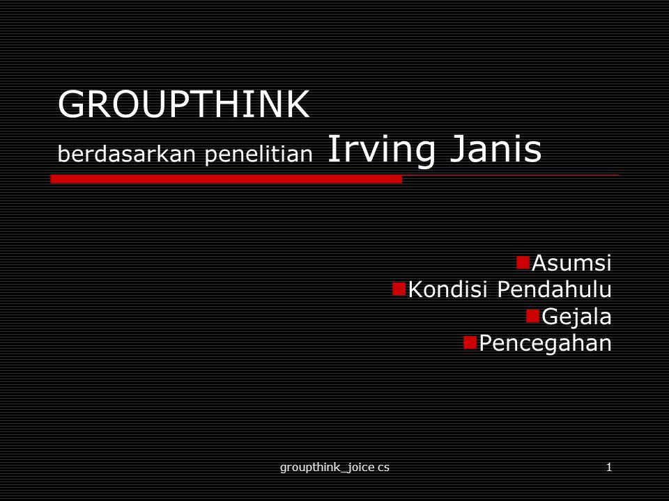 groupthink_joice cs2 Sekilas Teori  Kelompok-kelompok yang memiliki tingkat kohesivitas tinggi sering kali gagal untuk mempertimbangkan alternatif- alternatif dari tindakan yang mereka ambil.