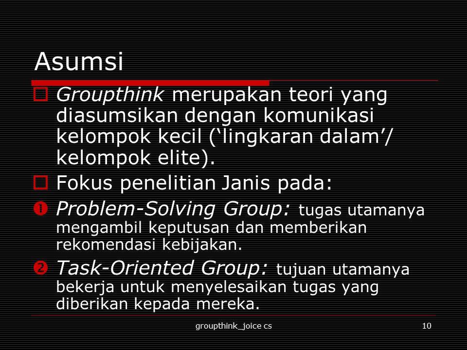 groupthink_joice cs10 Asumsi  Groupthink merupakan teori yang diasumsikan dengan komunikasi kelompok kecil ('lingkaran dalam'/ kelompok elite).  Fok