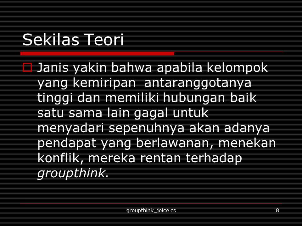 groupthink_joice cs9 Sekilas Teori  Janis (1989:60) berpendapat bahwa ketika kelompok sedang berada dalam groupthink mereka serta merta akan terlibat dalam mentalitas menjaga keharmonisan kelompok .
