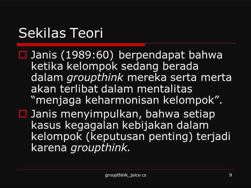 groupthink_joice cs10 Asumsi  Groupthink merupakan teori yang diasumsikan dengan komunikasi kelompok kecil ('lingkaran dalam'/ kelompok elite).
