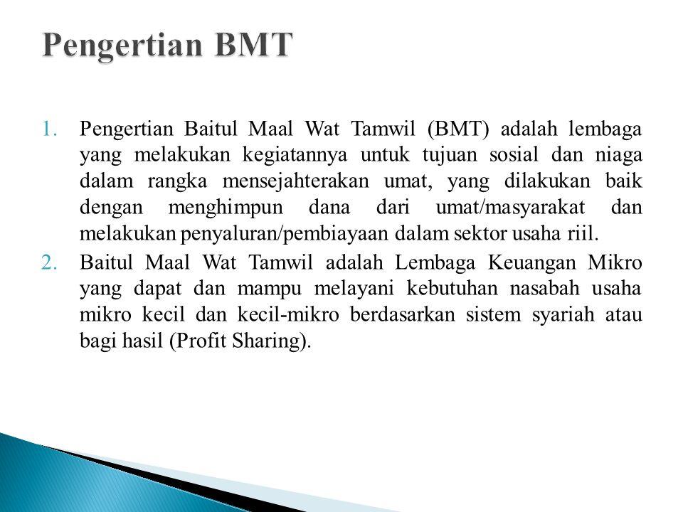 1.Pengertian Baitul Maal Wat Tamwil (BMT) adalah lembaga yang melakukan kegiatannya untuk tujuan sosial dan niaga dalam rangka mensejahterakan umat, yang dilakukan baik dengan menghimpun dana dari umat/masyarakat dan melakukan penyaluran/pembiayaan dalam sektor usaha riil.