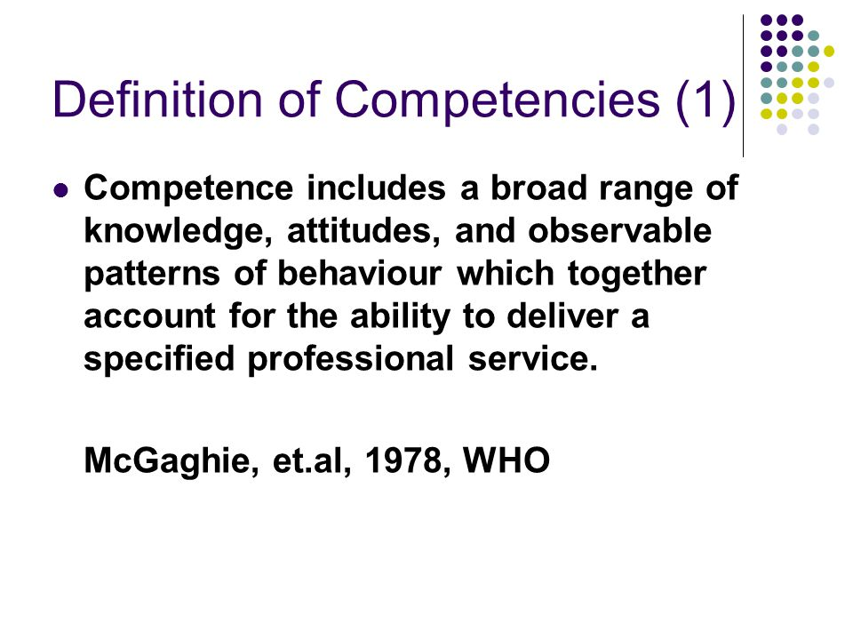 Definition of Competencies (1) Competence includes a broad range of knowledge, attitudes, and observable patterns of behaviour which together account for the ability to deliver a specified professional service.