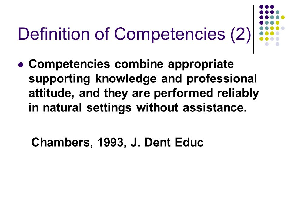 Definition of Competencies (2) Competencies combine appropriate supporting knowledge and professional attitude, and they are performed reliably in nat