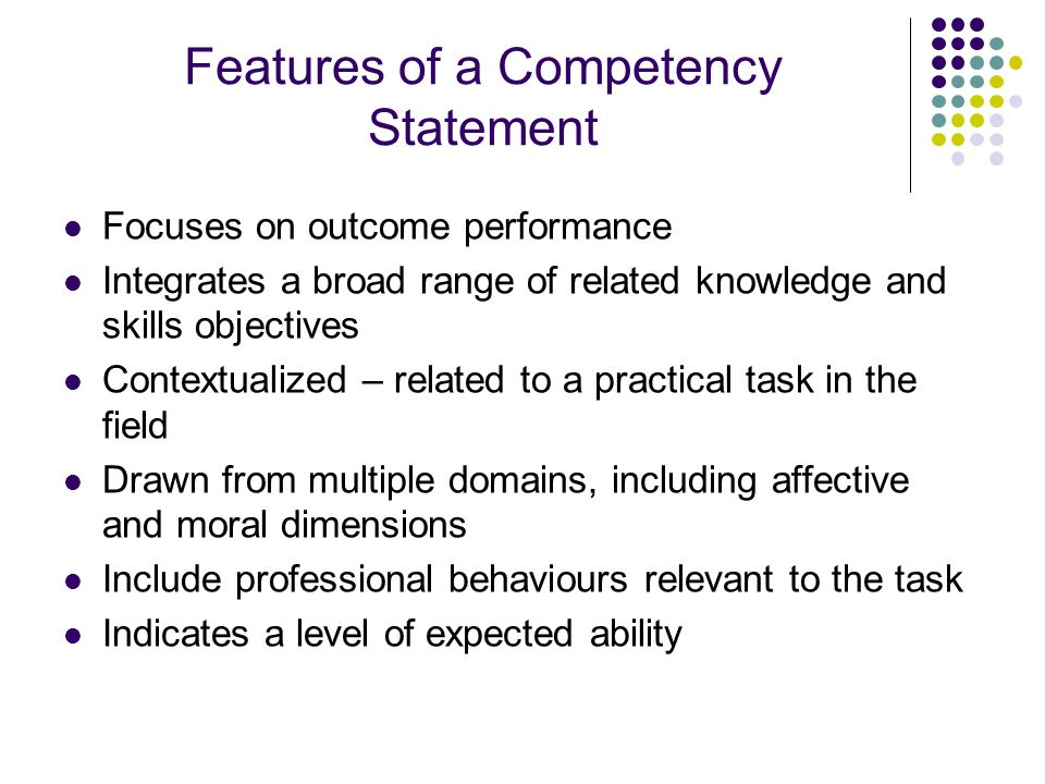 Features of a Competency Statement Focuses on outcome performance Integrates a broad range of related knowledge and skills objectives Contextualized – related to a practical task in the field Drawn from multiple domains, including affective and moral dimensions Include professional behaviours relevant to the task Indicates a level of expected ability