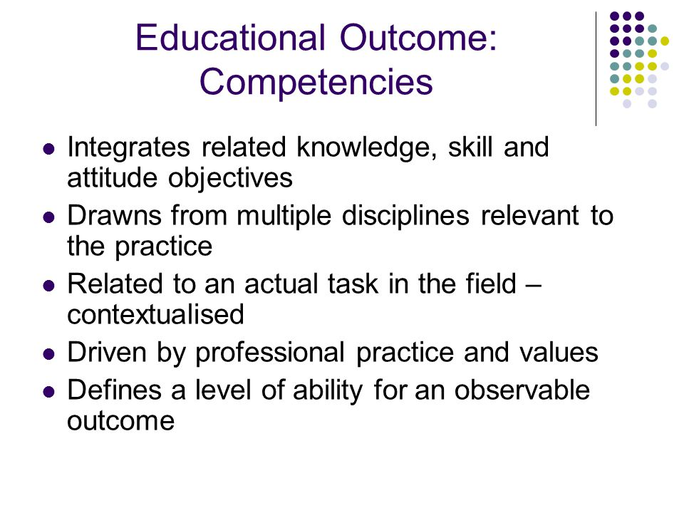 Educational Outcome: Competencies Integrates related knowledge, skill and attitude objectives Drawns from multiple disciplines relevant to the practic