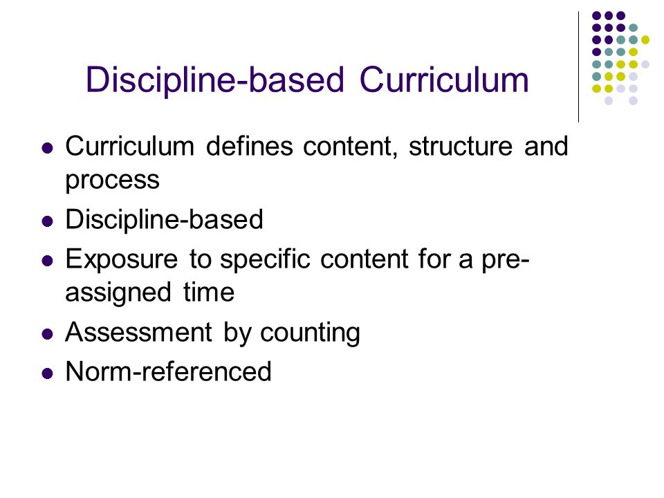 Discipline-based Curriculum Curriculum defines content, structure and process Discipline-based Exposure to specific content for a pre- assigned time Assessment by counting Norm-referenced