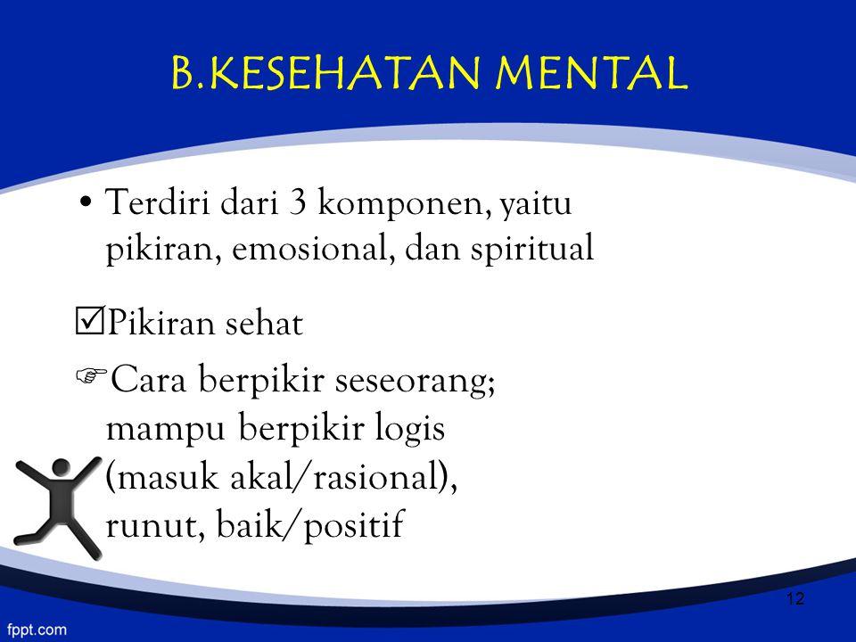 12 B.KESEHATAN MENTAL Terdiri dari 3 komponen, yaitu pikiran, emosional, dan spiritual  Pikiran sehat  Cara berpikir seseorang; mampu berpikir logis