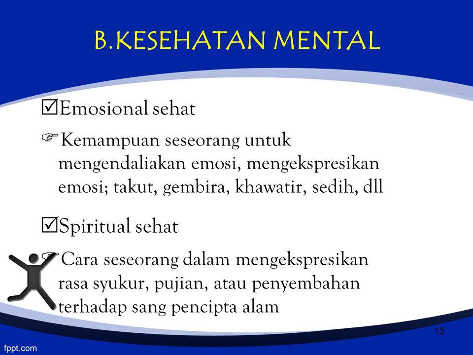 13 B.KESEHATAN MENTAL  Emosional sehat  Kemampuan seseorang untuk mengendaliakan emosi, mengekspresikan emosi; takut, gembira, khawatir, sedih, dll