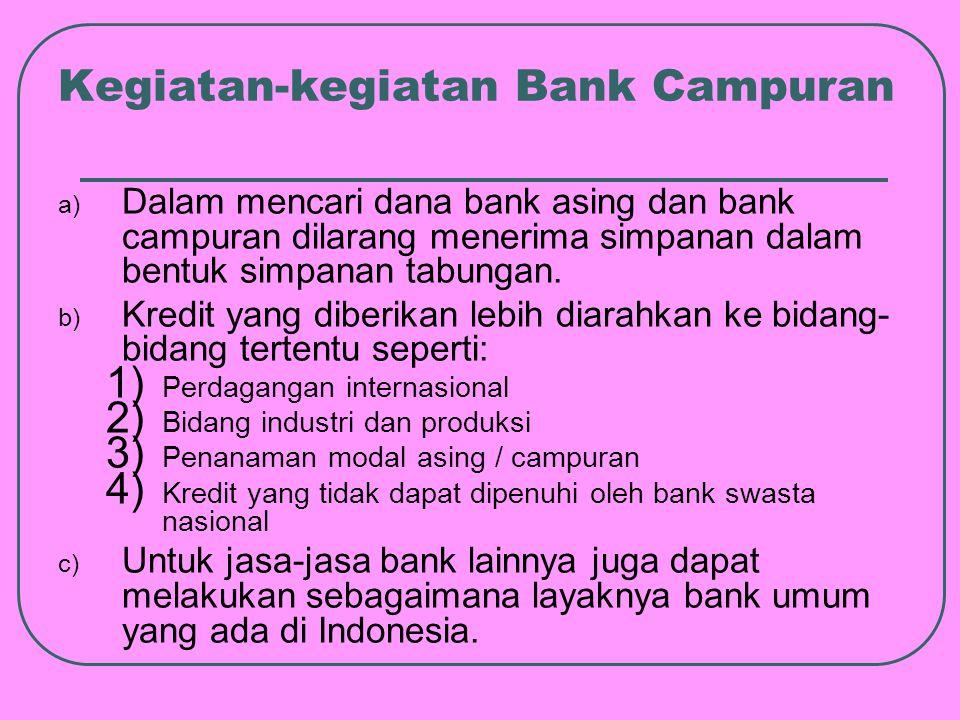Kegiatan-kegiatan Bank Campuran a) Dalam mencari dana bank asing dan bank campuran dilarang menerima simpanan dalam bentuk simpanan tabungan.